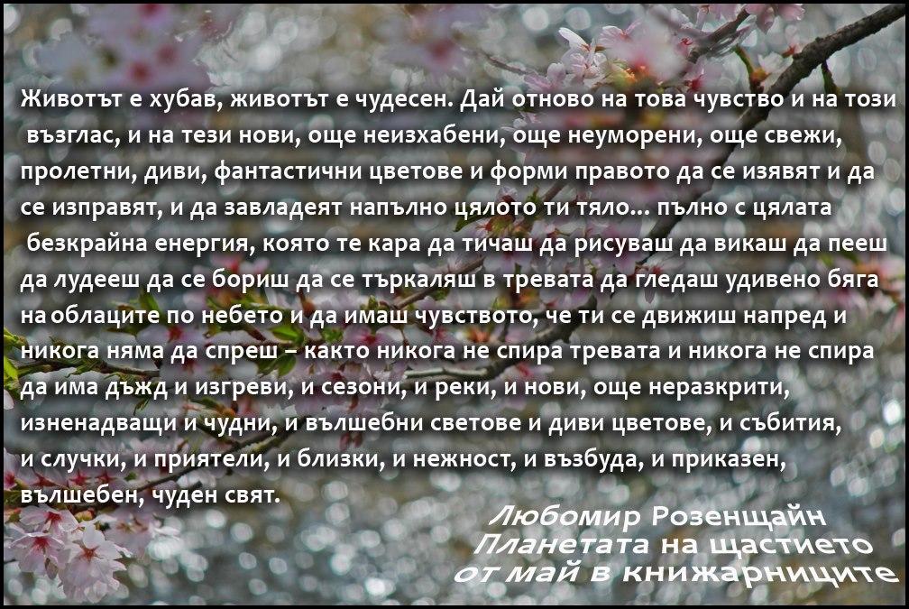 """""""...и да имаш чувството, че ти се движиш напред и никога няма да спреш – както никога не спира тревата и никога не спира да има дъжд и изгреви, и сезони, и реки, и нови, още неразкрити, изненадващи и чудни, и вълшебни светове и диви цветове, и събития, и случки, и приятели, и близки, и нежност, и възбуда, и приказен, вълшебен, чуден свят..."""" Из Планетата на щастието500645648_o"""